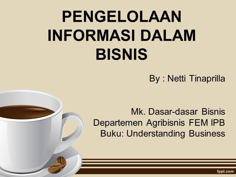 PENGELOLAAN INFORMASI DALAM BISNIS By : Netti Tinaprilla Mk. Dasar-dasar Bisnis Departemen Agribisnis FEM IPB Buku: Understanding Business
