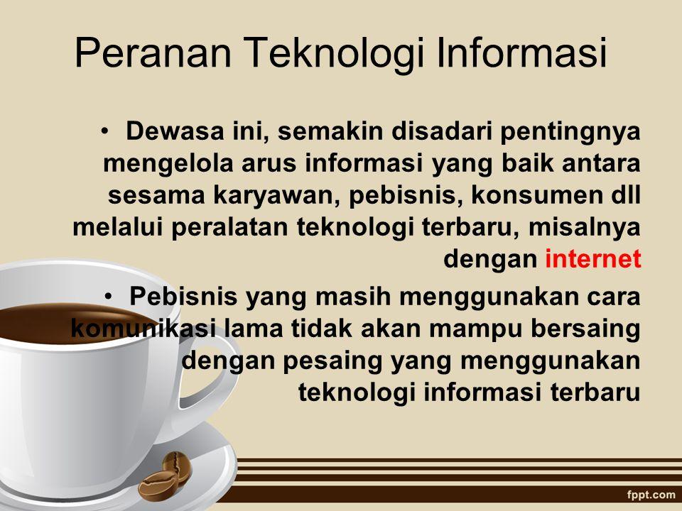 Peranan Teknologi Informasi Dewasa ini, semakin disadari pentingnya mengelola arus informasi yang baik antara sesama karyawan, pebisnis, konsumen dll