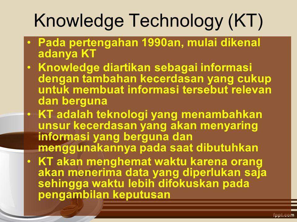 Knowledge Technology (KT) Pada pertengahan 1990an, mulai dikenal adanya KT Knowledge diartikan sebagai informasi dengan tambahan kecerdasan yang cukup
