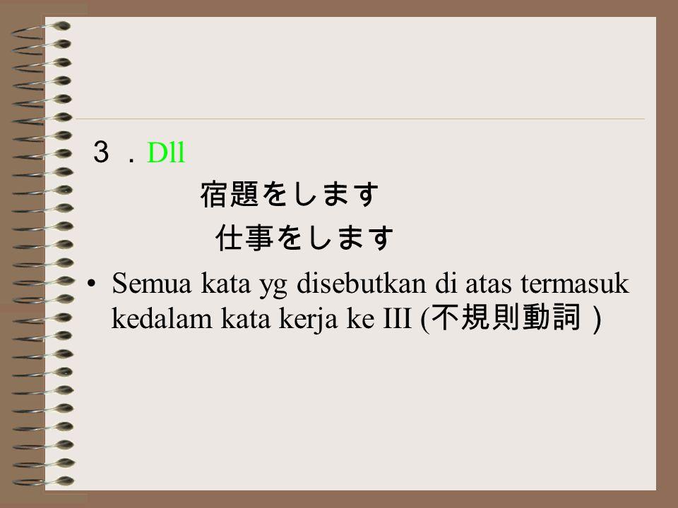 3. Dll 宿題をします 仕事をします Semua kata yg disebutkan di atas termasuk kedalam kata kerja ke III ( 不規則動詞)