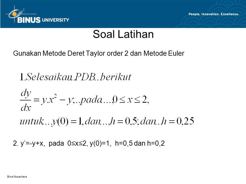 Bina Nusantara Soal Latihan Gunakan Metode Deret Taylor order 2 dan Metode Euler 2. y'=-y+x, pada 0≤x≤2, y(0)=1, h=0,5 dan h=0,2