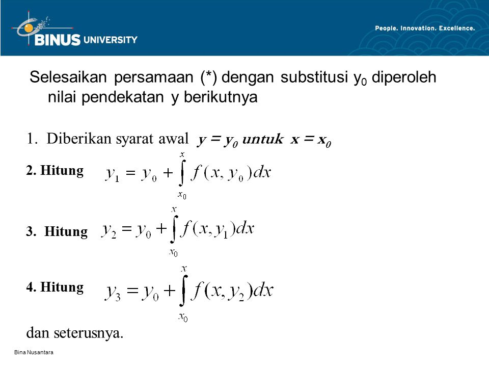 Bina Nusantara Selesaikan persamaan (*) dengan substitusi y 0 diperoleh nilai pendekatan y berikutnya 1. Diberikan syarat awal y = y 0 untuk x = x 0 2