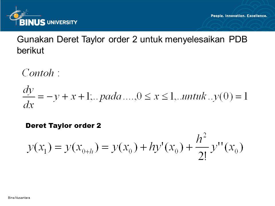 Bina Nusantara Hitung: 1.y(x 0 )=1 2.y'(x 0 )=-y 0 +x 0 +1=-1+0+1=0 3.y''(x 0 )= d / dx ( dy / dx ) = -y'(x 0 )+1=-0+1 =1 Selanjutnya substitusikan ke persamaan deret Taylor order 2, andaikan h=0,1 Untuk X 1 =0,1, maka Dapat dilanjutkan untk nilai x berikutnya, hasilnya dapat dilihat pada tabel berikut
