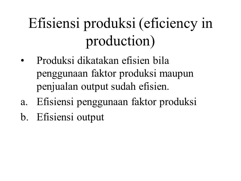 Efisiensi produksi (eficiency in production) Produksi dikatakan efisien bila penggunaan faktor produksi maupun penjualan output sudah efisien. a.Efisi