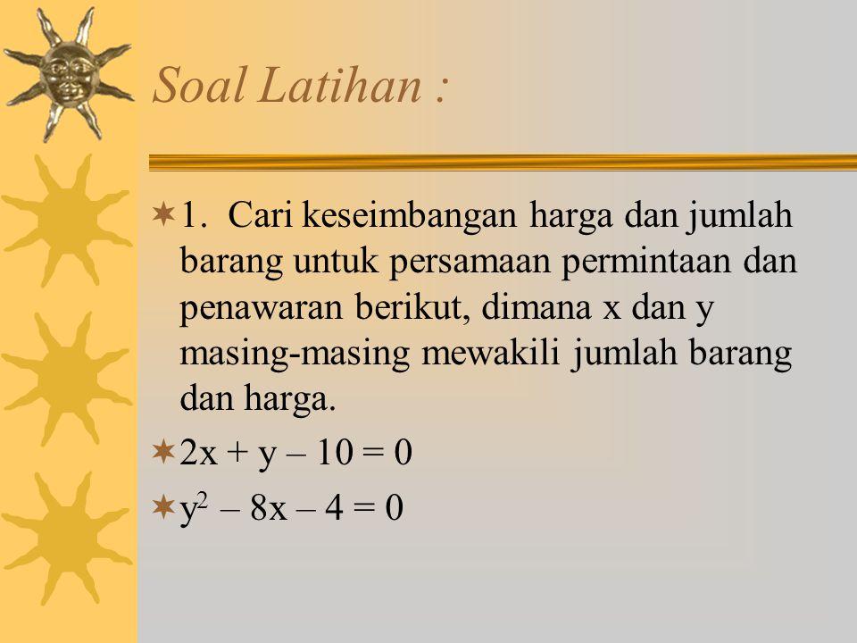 Soal Latihan :  1. Cari keseimbangan harga dan jumlah barang untuk persamaan permintaan dan penawaran berikut, dimana x dan y masing-masing mewakili