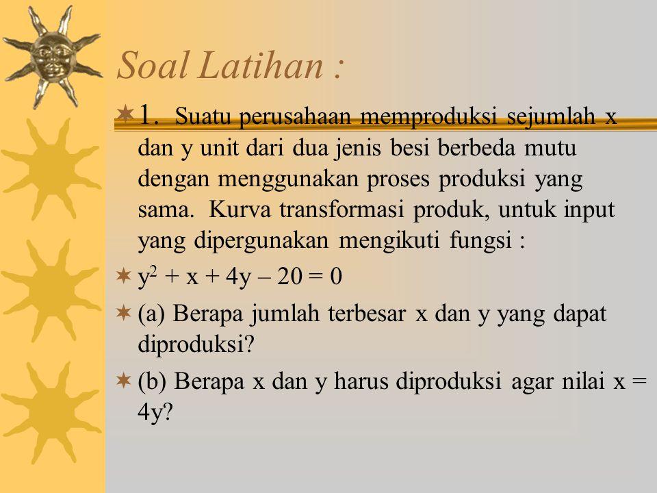 Soal Latihan :  1. Suatu perusahaan memproduksi sejumlah x dan y unit dari dua jenis besi berbeda mutu dengan menggunakan proses produksi yang sama.