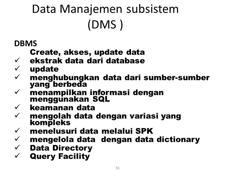 16 Data Manajemen subsistem (DMS ) DBMS Create, akses, update data ekstrak data dari database update menghubungkan data dari sumber-sumber yang berbed