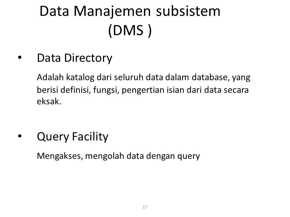 17 Data Manajemen subsistem (DMS ) Data Directory Adalah katalog dari seluruh data dalam database, yang berisi definisi, fungsi, pengertian isian dari