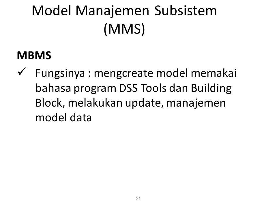 21 Model Manajemen Subsistem (MMS) MBMS Fungsinya : mengcreate model memakai bahasa program DSS Tools dan Building Block, melakukan update, manajemen