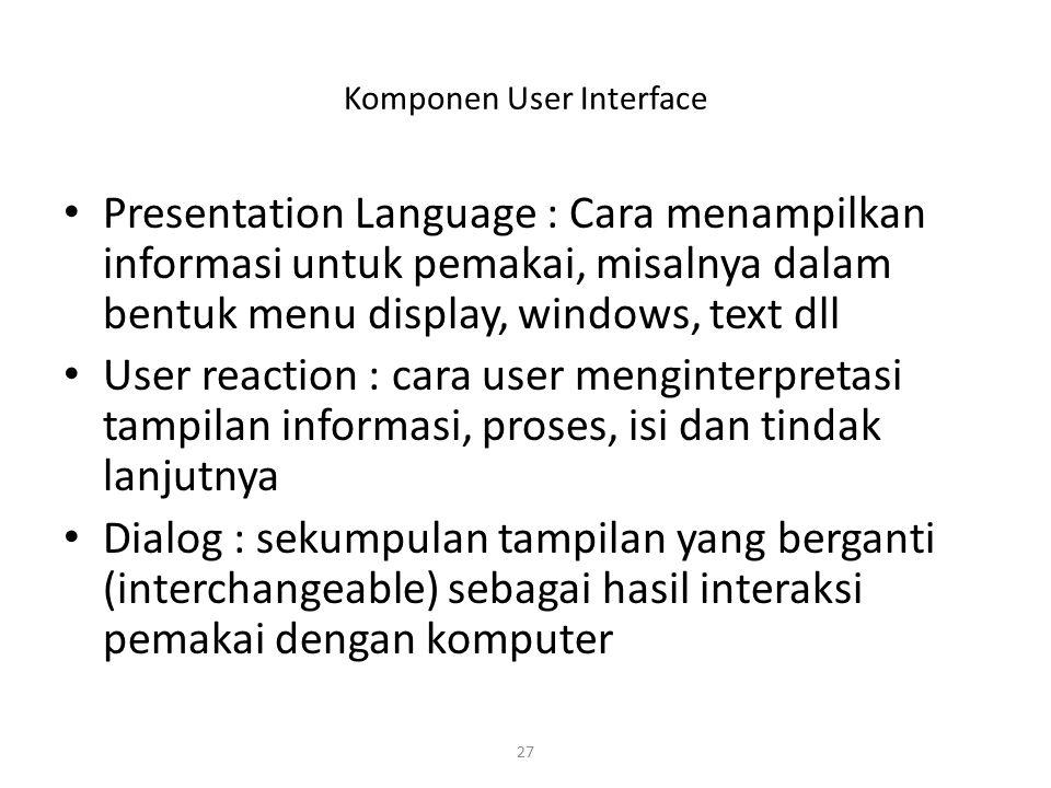 27 Komponen User Interface Presentation Language : Cara menampilkan informasi untuk pemakai, misalnya dalam bentuk menu display, windows, text dll Use