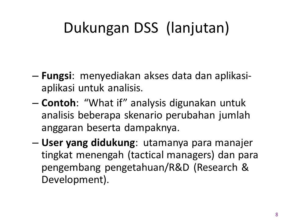 """Dukungan DSS (lanjutan) – Fungsi: menyediakan akses data dan aplikasi- aplikasi untuk analisis. – Contoh: """"What if"""" analysis digunakan untuk analisis"""