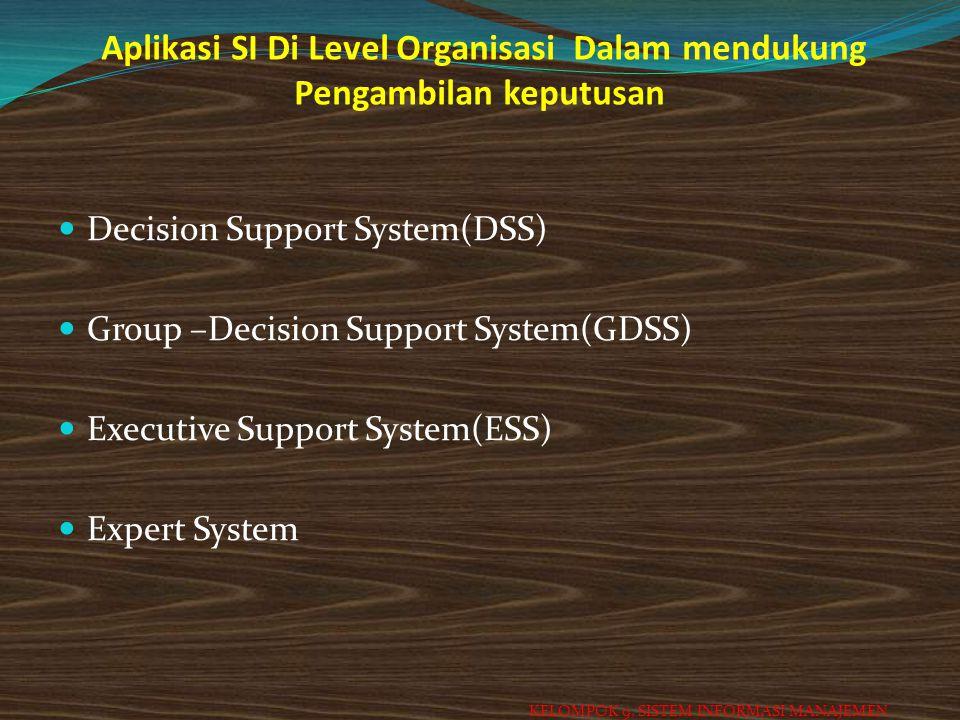 Aplikasi SI Di Level Organisasi Dalam mendukung Pengambilan keputusan Decision Support System(DSS) Group –Decision Support System(GDSS) Executive Supp