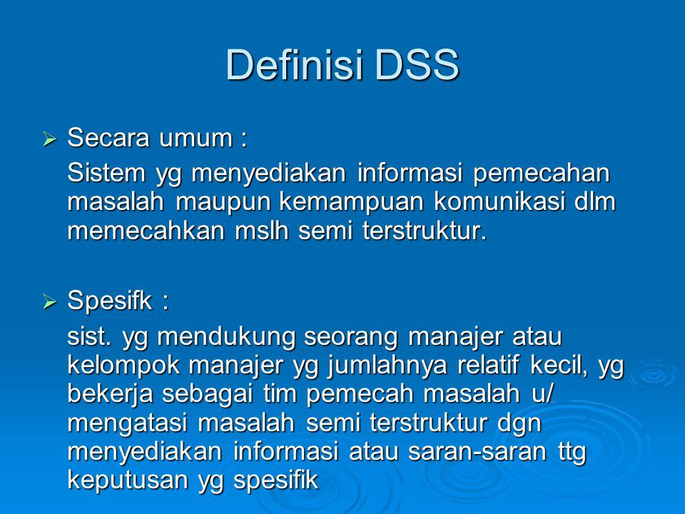 Definisi DSS  Secara umum : Sistem yg menyediakan informasi pemecahan masalah maupun kemampuan komunikasi dlm memecahkan mslh semi terstruktur.  Spe