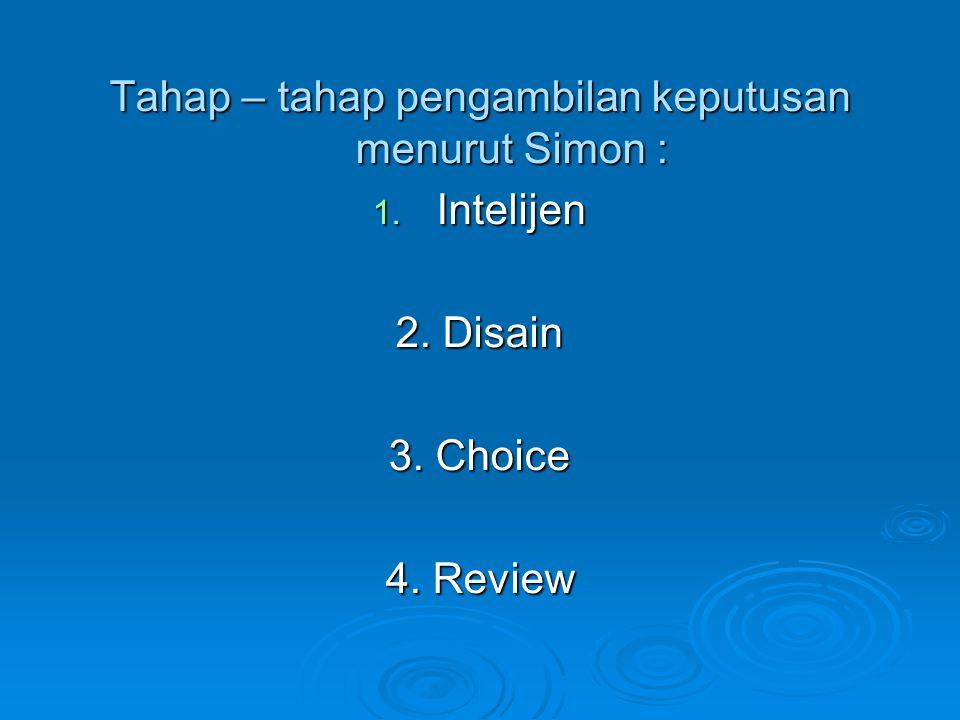 Tahap – tahap pengambilan keputusan menurut Simon : 1. Intelijen 2. Disain 3. Choice 4. Review
