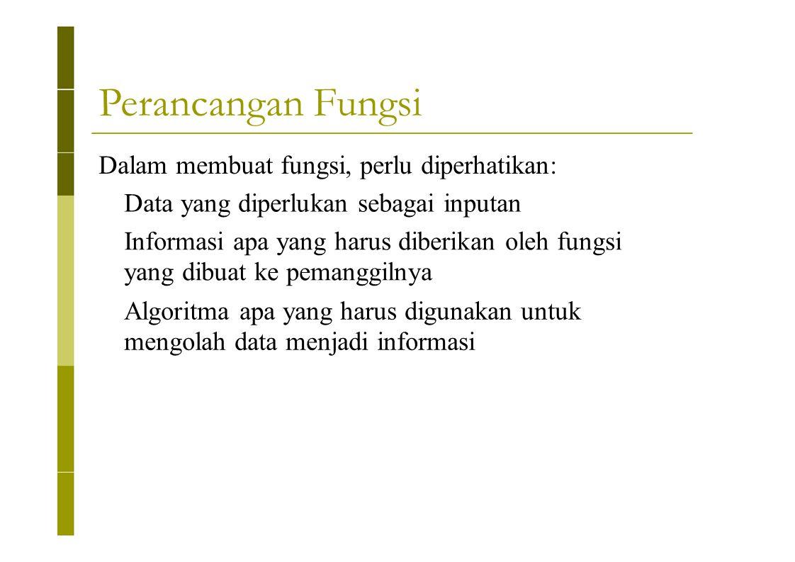 Perancangan Fungsi Dalam membuat fungsi, perlu diperhatikan: Data yang diperlukan sebagai inputan Informasi apa yang harus diberikan oleh fungsi yang