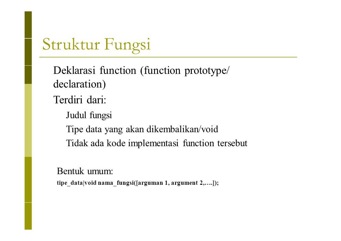 Struktur Fungsi Deklarasi function (function prototype/ declaration) Terdiri dari: Judul fungsi Tipe data yang akan dikembalikan/void Tidak ada kode i