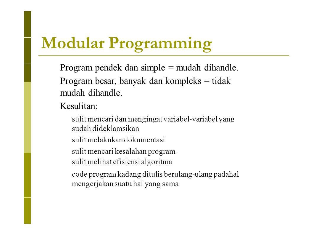 Modular Programming Program pendek dan simple = mudah dihandle. Program besar, banyak dan kompleks = tidak mudah dihandle. Kesulitan: sulit mencari da