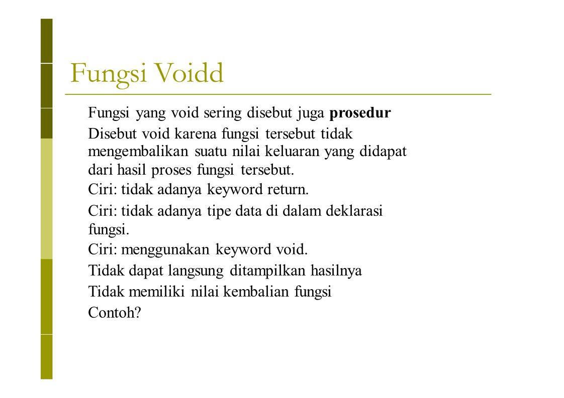 Fungsi Voidd Fungsi yang void sering disebut juga prosedur Disebut void karena fungsi tersebut tidak mengembalikan suatu nilai keluaran yang didapat d