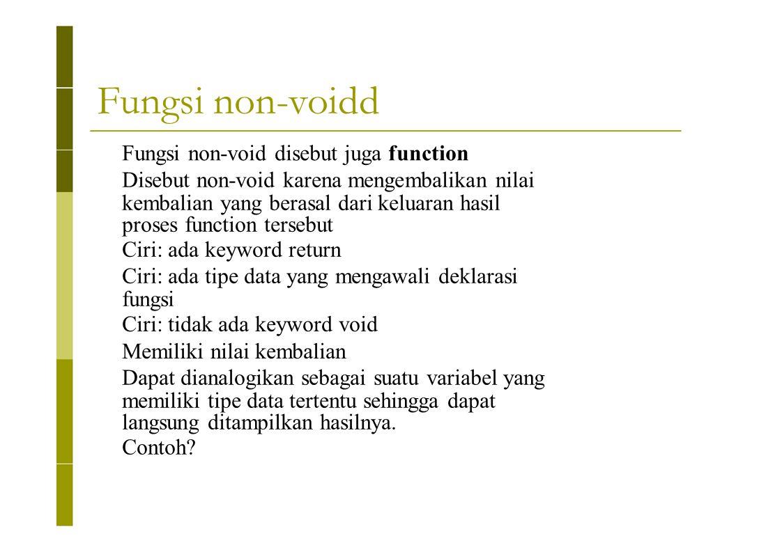 Fungsi non-voidd Fungsi non-void disebut juga function Disebut non-void karena mengembalikan nilai kembalian yang berasal dari keluaran hasil proses f