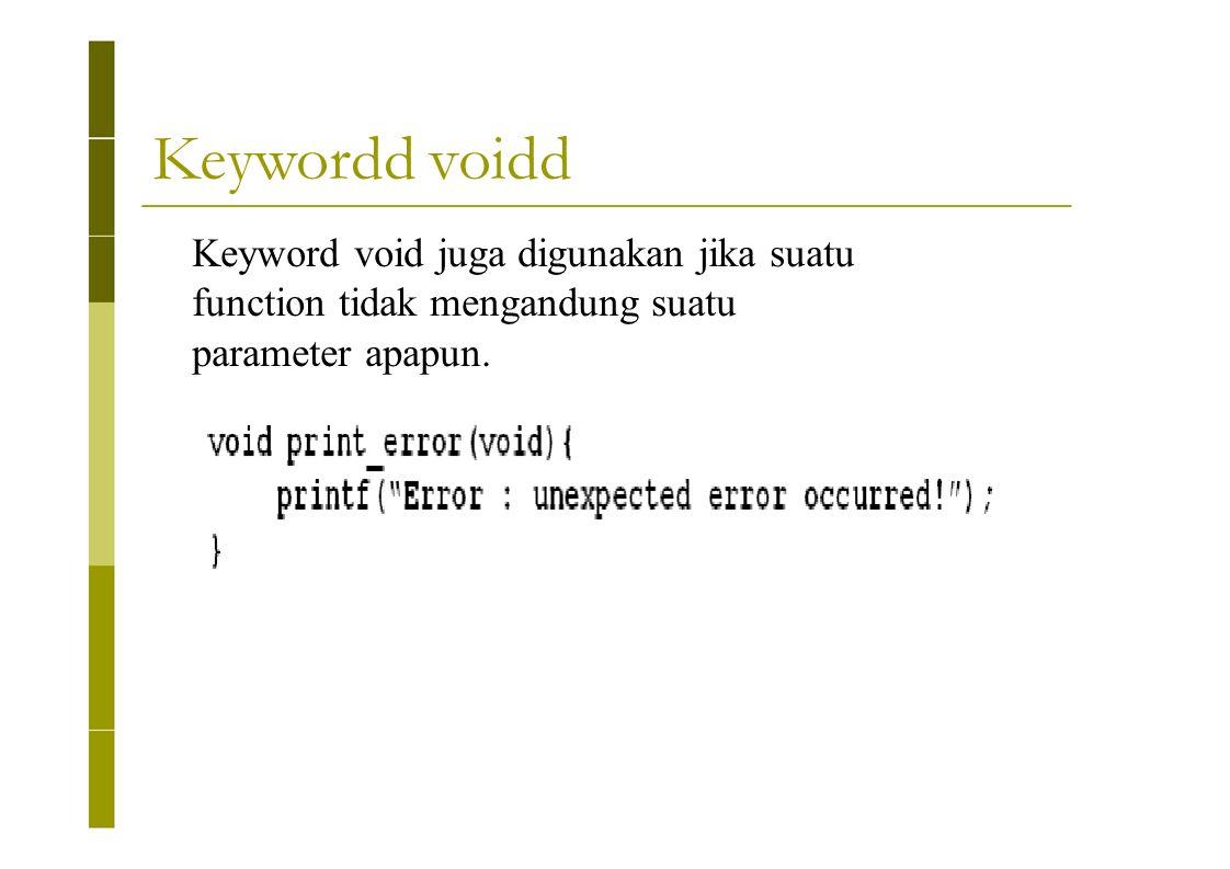 Keywordd voidd Keyword void juga digunakan jika suatu function tidak mengandung suatu parameter apapun.