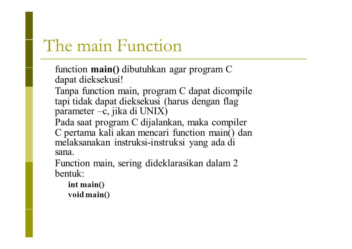 The main Function function main() dibutuhkan agar program C dapat dieksekusi! Tanpa function main, program C dapat dicompile tapi tidak dapat diekseku