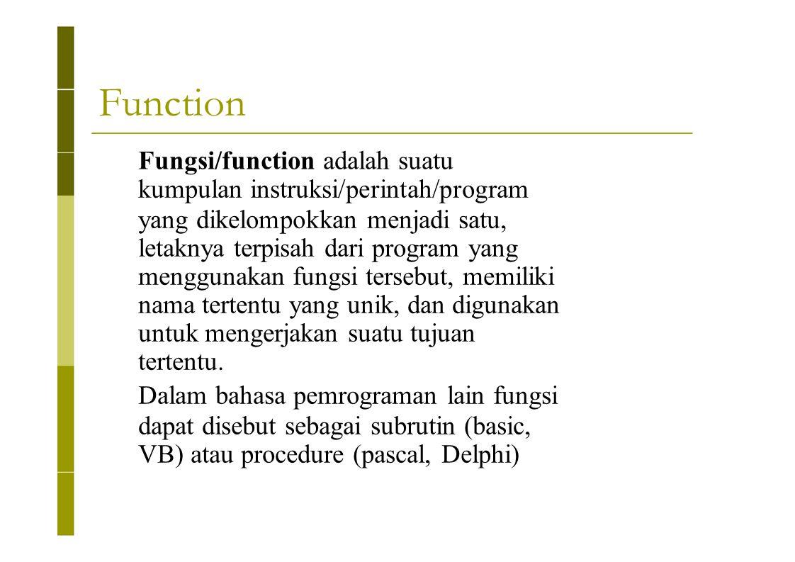 Function Fungsi/function adalah suatu kumpulan instruksi/perintah/program yang dikelompokkan menjadi satu, letaknya terpisah dari program yang menggun