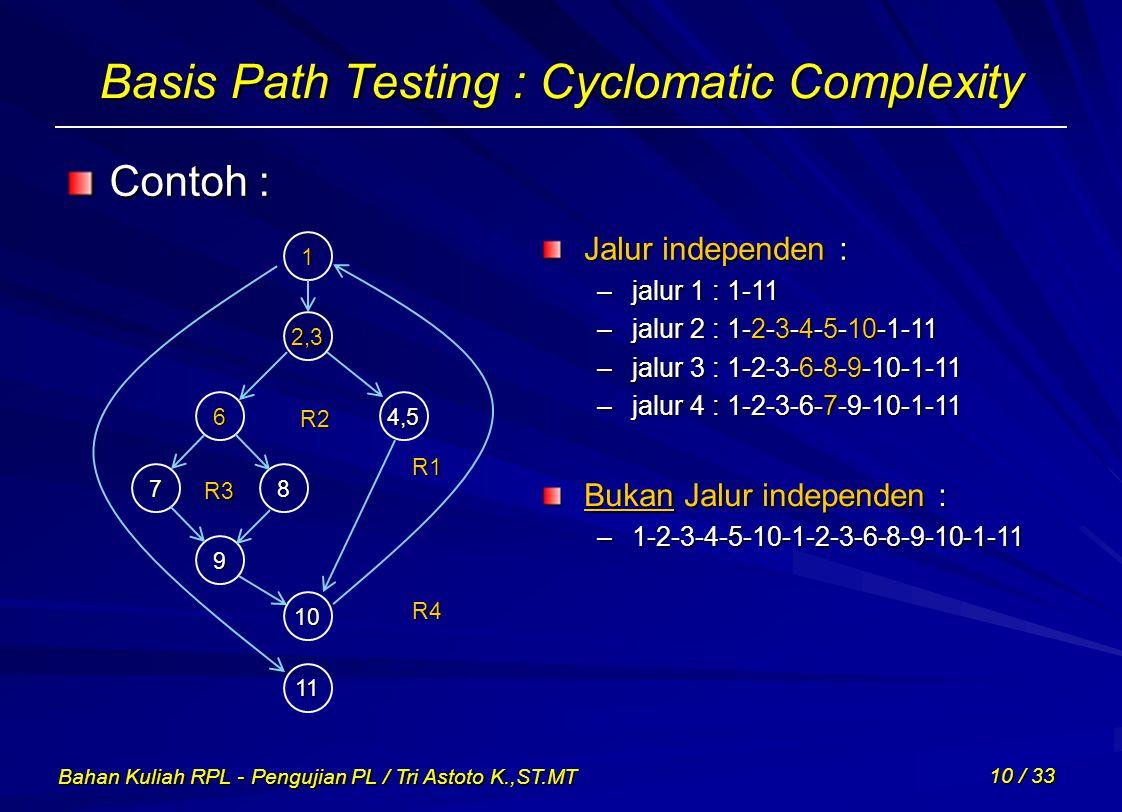 Bahan Kuliah RPL - Pengujian PL / Tri Astoto K.,ST.MT 10 / 33 Basis Path Testing : Cyclomatic Complexity Contoh : 1 2,3 6 87 9 10 11 4,5 R1 R2 R3 R4 J