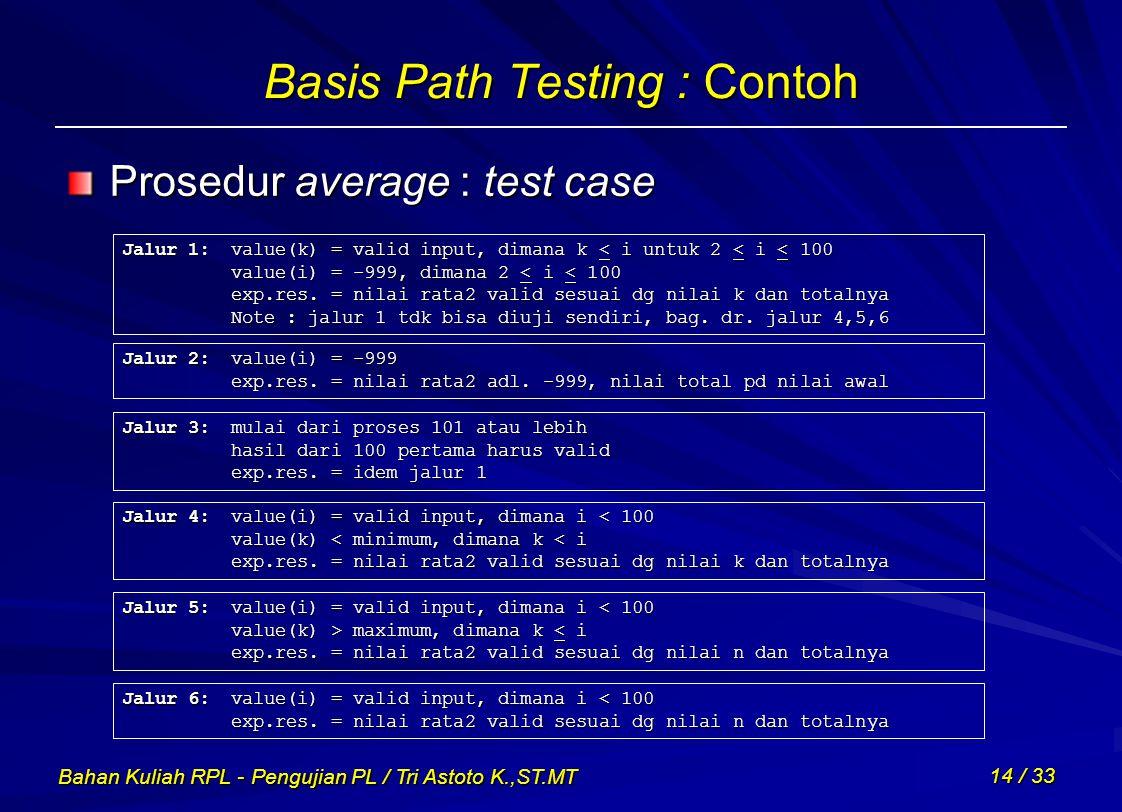 Bahan Kuliah RPL - Pengujian PL / Tri Astoto K.,ST.MT 14 / 33 Basis Path Testing : Contoh Prosedur average : test case Jalur 1:value(k) = valid input,