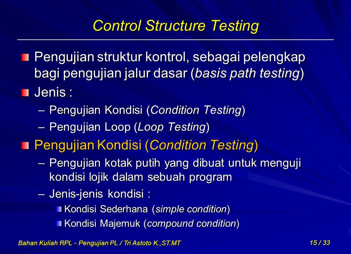 Bahan Kuliah RPL - Pengujian PL / Tri Astoto K.,ST.MT 15 / 33 Control Structure Testing Pengujian struktur kontrol, sebagai pelengkap bagi pengujian j