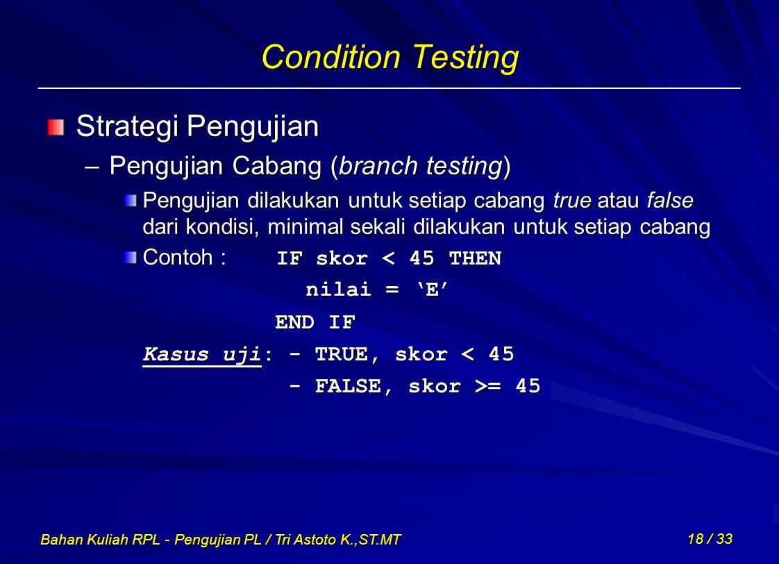 Bahan Kuliah RPL - Pengujian PL / Tri Astoto K.,ST.MT 18 / 33 Condition Testing Strategi Pengujian –Pengujian Cabang (branch testing) Pengujian dilaku