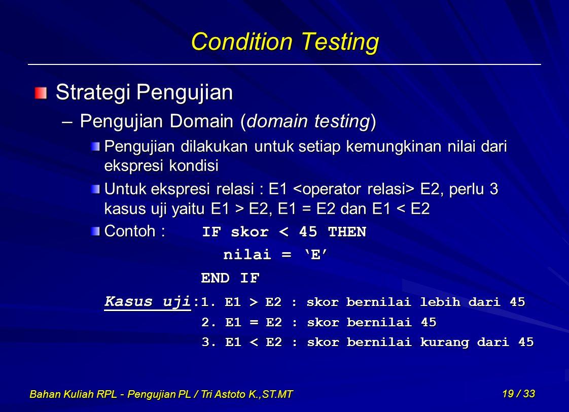 Bahan Kuliah RPL - Pengujian PL / Tri Astoto K.,ST.MT 19 / 33 Condition Testing Strategi Pengujian –Pengujian Domain (domain testing) Pengujian dilaku