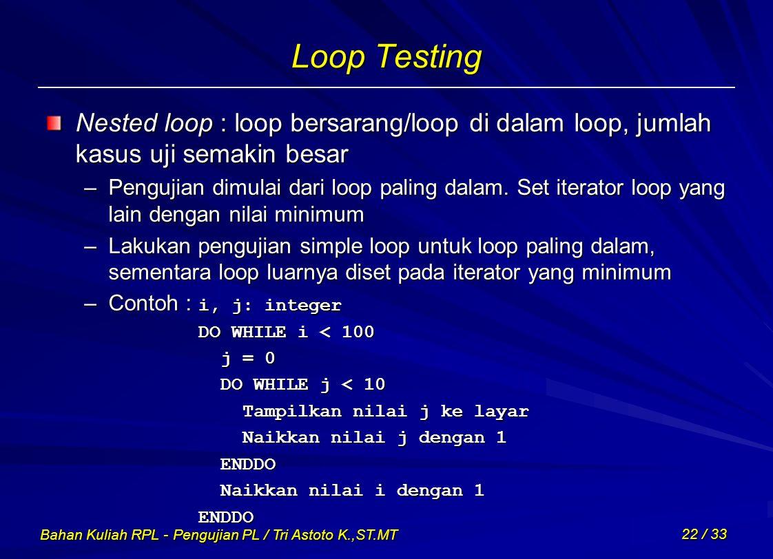 Bahan Kuliah RPL - Pengujian PL / Tri Astoto K.,ST.MT 22 / 33 Loop Testing Nested loop : loop bersarang/loop di dalam loop, jumlah kasus uji semakin b