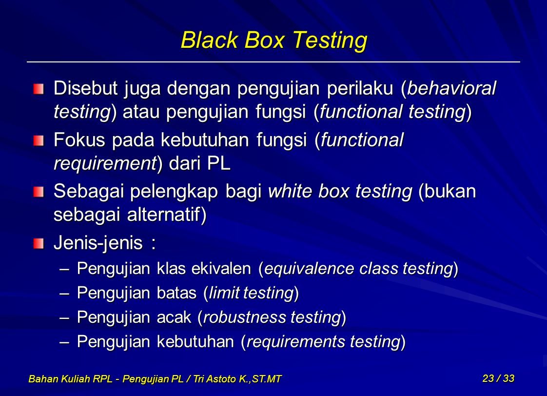 Bahan Kuliah RPL - Pengujian PL / Tri Astoto K.,ST.MT 23 / 33 Black Box Testing Disebut juga dengan pengujian perilaku (behavioral testing) atau pengu