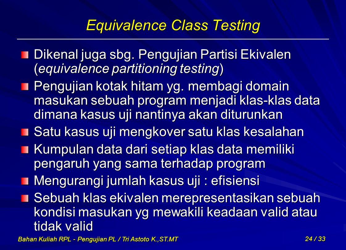 Bahan Kuliah RPL - Pengujian PL / Tri Astoto K.,ST.MT 24 / 33 Equivalence Class Testing Dikenal juga sbg. Pengujian Partisi Ekivalen (equivalence part