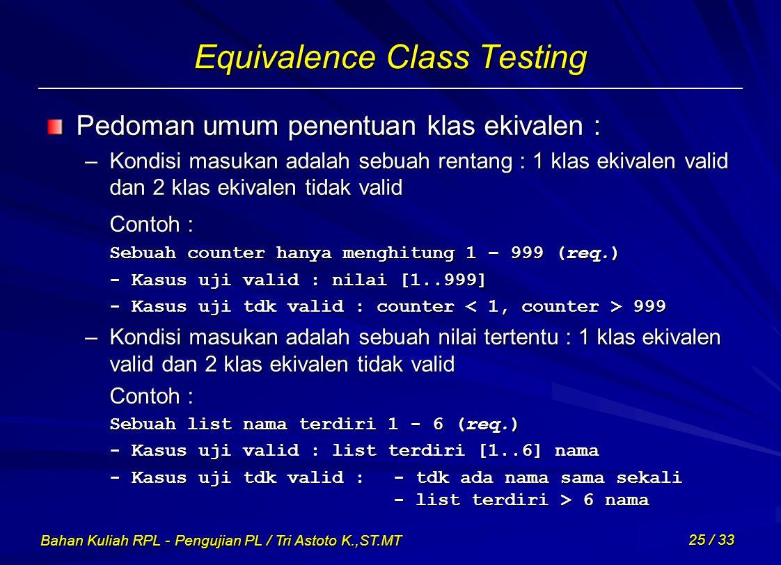 Bahan Kuliah RPL - Pengujian PL / Tri Astoto K.,ST.MT 25 / 33 Equivalence Class Testing Pedoman umum penentuan klas ekivalen : –Kondisi masukan adalah