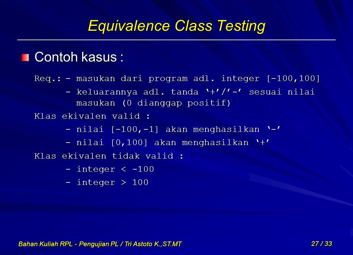 Bahan Kuliah RPL - Pengujian PL / Tri Astoto K.,ST.MT 27 / 33 Equivalence Class Testing Contoh kasus : Req.:- masukan dari program adl. integer [-100,