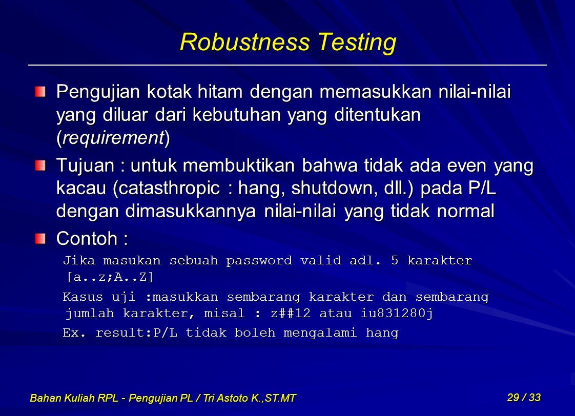 Bahan Kuliah RPL - Pengujian PL / Tri Astoto K.,ST.MT 29 / 33 Robustness Testing Pengujian kotak hitam dengan memasukkan nilai-nilai yang diluar dari
