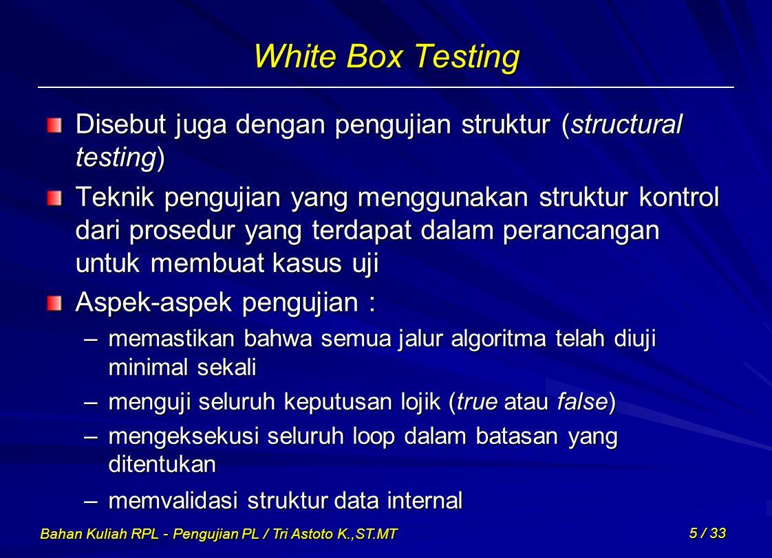 Bahan Kuliah RPL - Pengujian PL / Tri Astoto K.,ST.MT 5 / 33 White Box Testing Disebut juga dengan pengujian struktur (structural testing) Teknik peng