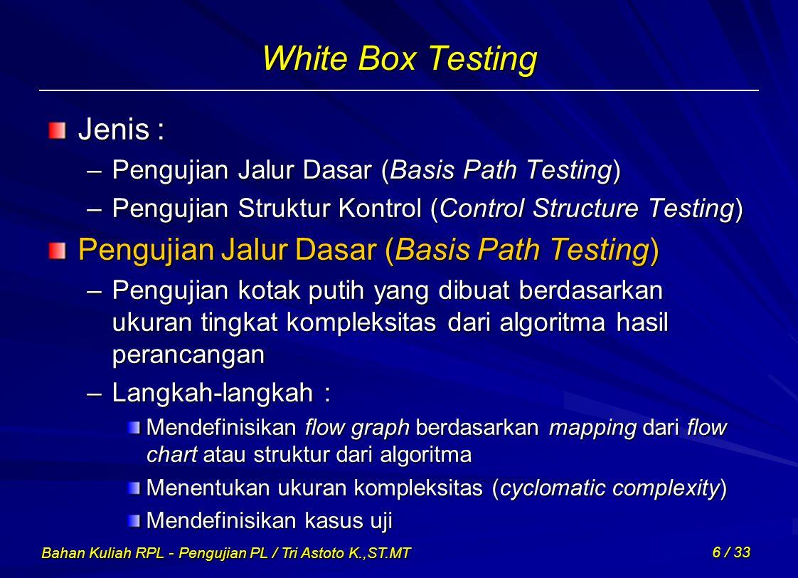 Bahan Kuliah RPL - Pengujian PL / Tri Astoto K.,ST.MT 6 / 33 White Box Testing Jenis : –Pengujian Jalur Dasar (Basis Path Testing) –Pengujian Struktur