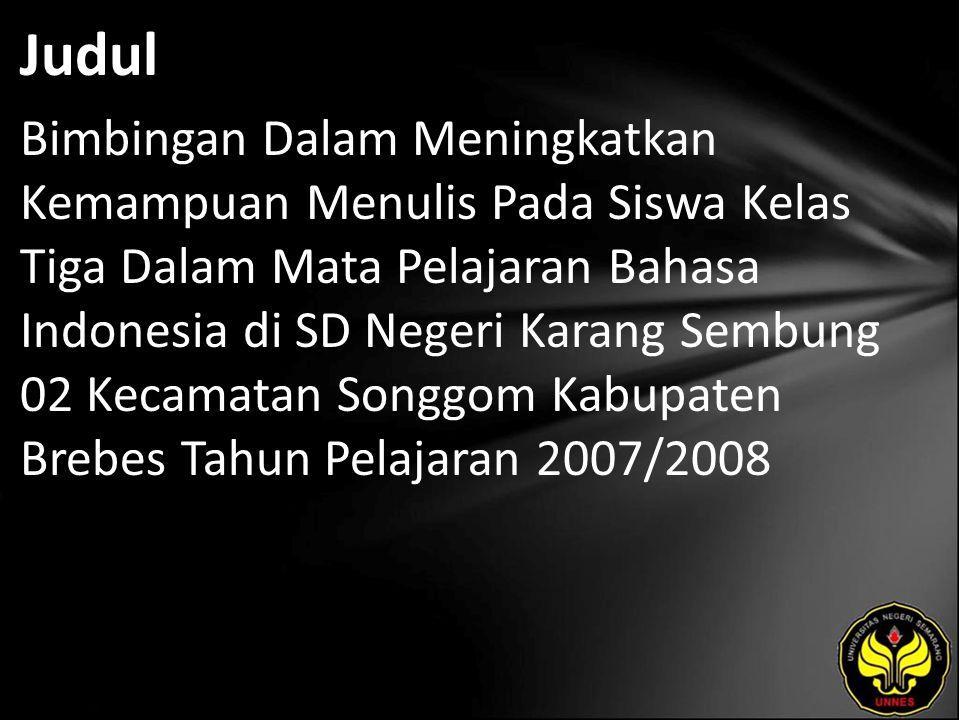 Judul Bimbingan Dalam Meningkatkan Kemampuan Menulis Pada Siswa Kelas Tiga Dalam Mata Pelajaran Bahasa Indonesia di SD Negeri Karang Sembung 02 Kecamatan Songgom Kabupaten Brebes Tahun Pelajaran 2007/2008