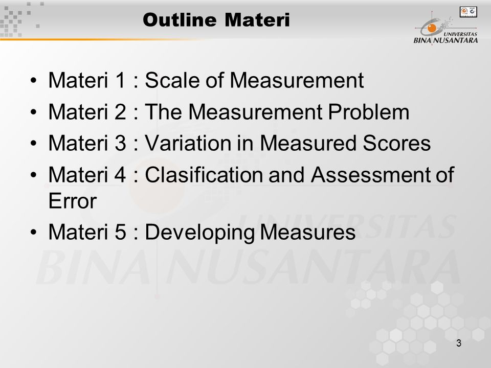 3 Outline Materi Materi 1 : Scale of Measurement Materi 2 : The Measurement Problem Materi 3 : Variation in Measured Scores Materi 4 : Clasification and Assessment of Error Materi 5 : Developing Measures