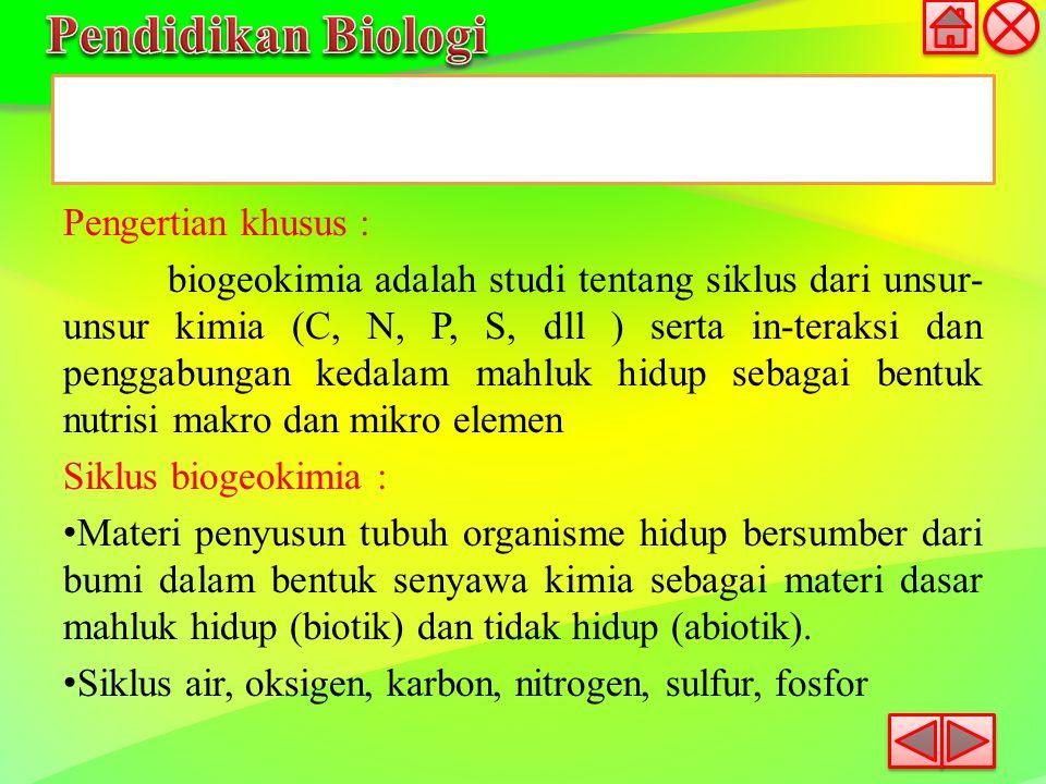 Pengertian khusus : biogeokimia adalah studi tentang siklus dari unsur- unsur kimia (C, N, P, S, dll ) serta in-teraksi dan penggabungan kedalam mahlu