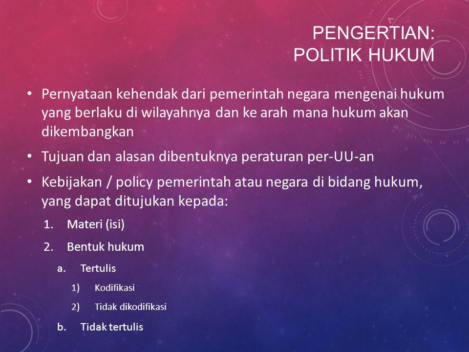 PENGERTIAN: POLITIK HUKUM Pernyataan kehendak dari pemerintah negara mengenai hukum yang berlaku di wilayahnya dan ke arah mana hukum akan dikembangka