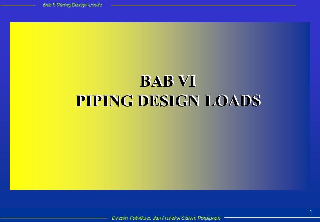 Bab 6 Piping Design Loads Desain, Fabrikasi, dan inspeksi Sistem Perpipaan 2 Bertujuan untuk menjamin keamanan operasi sistem perpipaan dengan verifikasi integritas struktur yang mendapat berbagai kondisi pembebanan.