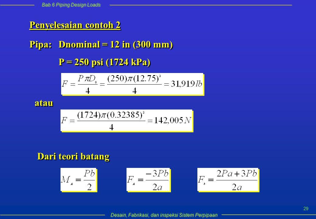 Bab 6 Piping Design Loads Desain, Fabrikasi, dan inspeksi Sistem Perpipaan 29 Penyelesaian contoh 2 Pipa: Dnominal = 12 in (300 mm) P = 250 psi (1724 kPa) Pipa: Dnominal = 12 in (300 mm) P = 250 psi (1724 kPa) atau Dari teori batang
