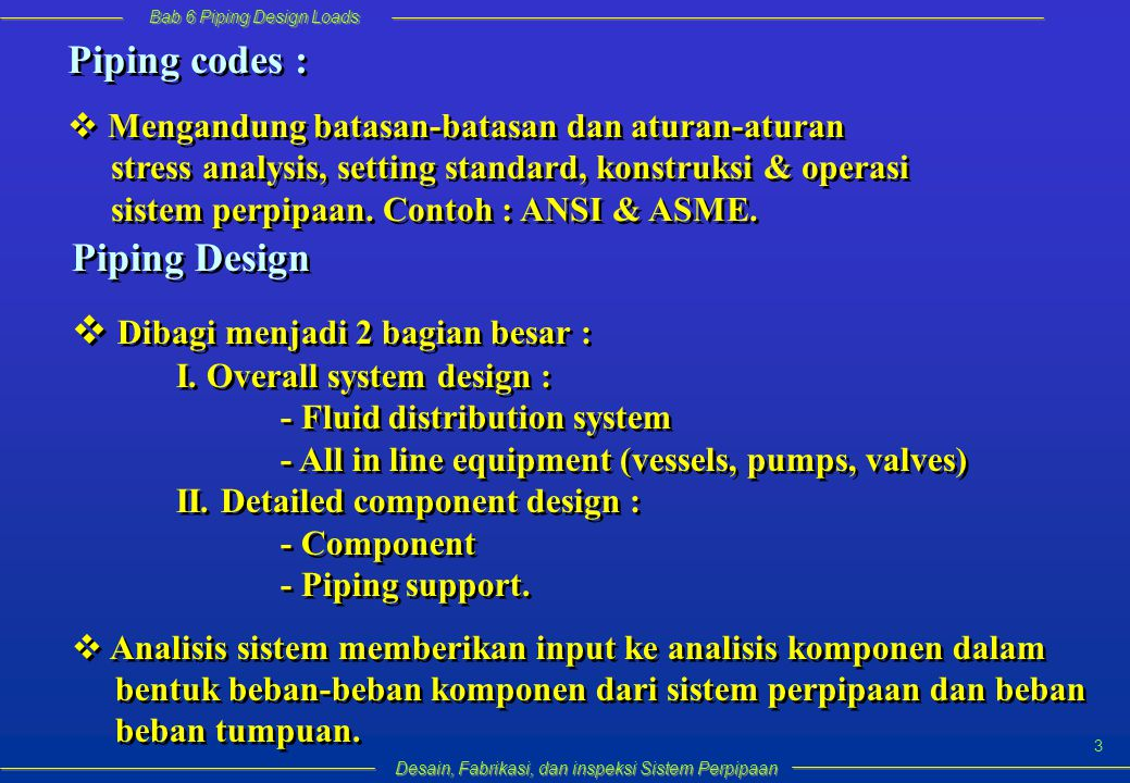 Bab 6 Piping Design Loads Desain, Fabrikasi, dan inspeksi Sistem Perpipaan 3 Piping codes :  Mengandung batasan-batasan dan aturan-aturan stress analysis, setting standard, konstruksi & operasi sistem perpipaan.