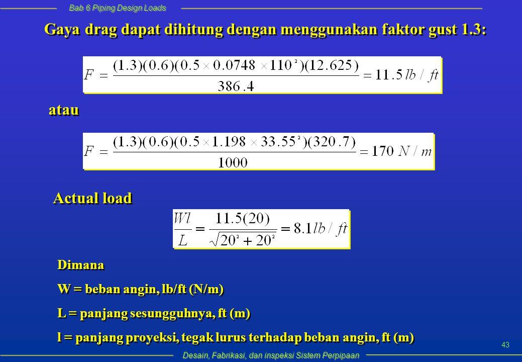 Bab 6 Piping Design Loads Desain, Fabrikasi, dan inspeksi Sistem Perpipaan 43 Gaya drag dapat dihitung dengan menggunakan faktor gust 1.3: atau Actual load Dimana W = beban angin, lb/ft (N/m) L = panjang sesungguhnya, ft (m) l = panjang proyeksi, tegak lurus terhadap beban angin, ft (m) Dimana W = beban angin, lb/ft (N/m) L = panjang sesungguhnya, ft (m) l = panjang proyeksi, tegak lurus terhadap beban angin, ft (m)