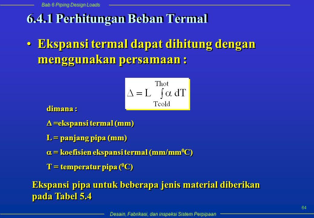 Bab 6 Piping Design Loads Desain, Fabrikasi, dan inspeksi Sistem Perpipaan 64 Ekspansi termal dapat dihitung dengan menggunakan persamaan : 6.4.1 Perhitungan Beban Termal dimana :  =ekspansi termal (mm) L = panjang pipa (mm)  = koefisien ekspansi termal (mm/mm 0 C) T = temperatur pipa ( 0 C) dimana :  =ekspansi termal (mm) L = panjang pipa (mm)  = koefisien ekspansi termal (mm/mm 0 C) T = temperatur pipa ( 0 C) Ekspansi pipa untuk beberapa jenis material diberikan pada Tabel 5.4