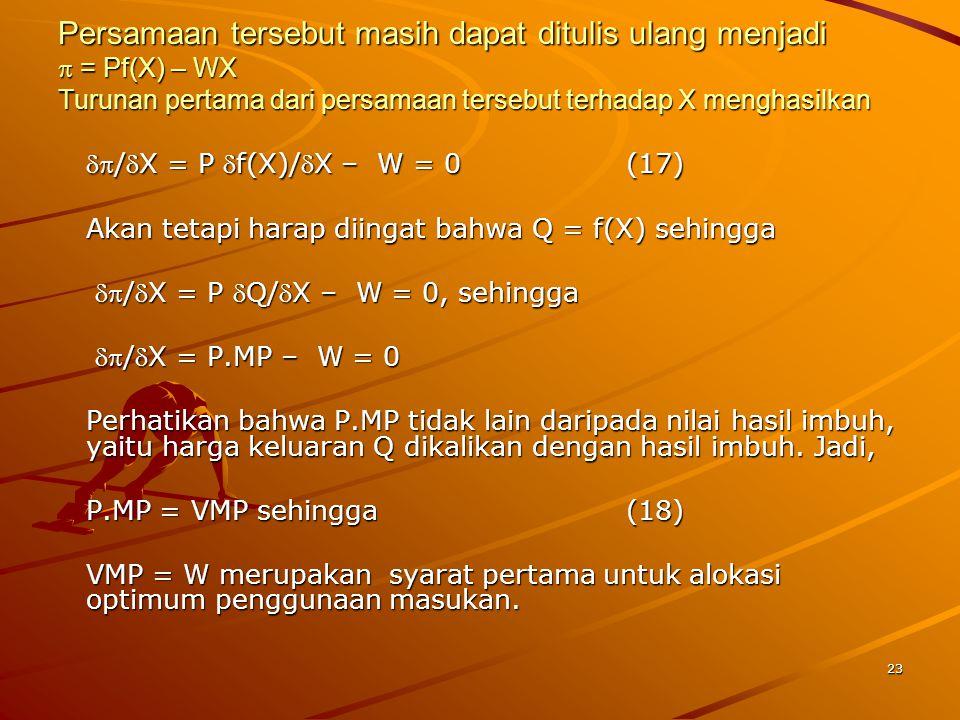 23 Persamaan tersebut masih dapat ditulis ulang menjadi  = Pf(X) – WX Turunan pertama dari persamaan tersebut terhadap X menghasilkan /X = P f(X)/X – W = 0(17) Akan tetapi harap diingat bahwa Q = f(X) sehingga /X = P Q/X – W = 0, sehingga /X = P Q/X – W = 0, sehingga /X = P.MP – W = 0 /X = P.MP – W = 0 Perhatikan bahwa P.MP tidak lain daripada nilai hasil imbuh, yaitu harga keluaran Q dikalikan dengan hasil imbuh.