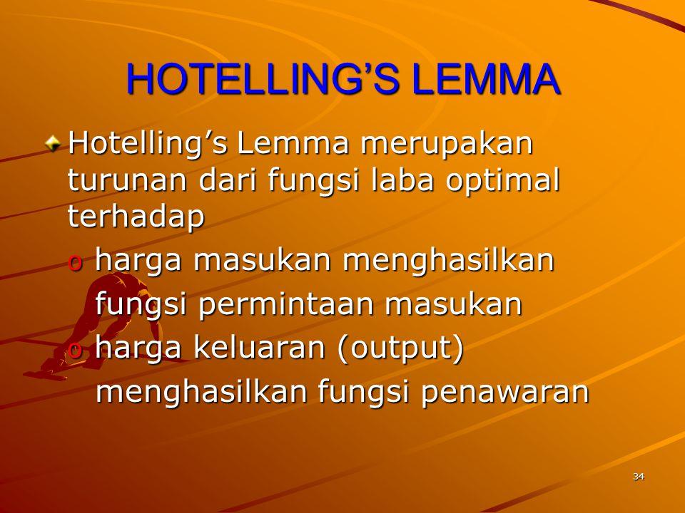 34 HOTELLING'S LEMMA Hotelling's Lemma merupakan turunan dari fungsi laba optimal terhadap o harga masukan menghasilkan fungsi permintaan masukan fungsi permintaan masukan o harga keluaran (output) menghasilkan fungsi penawaran menghasilkan fungsi penawaran